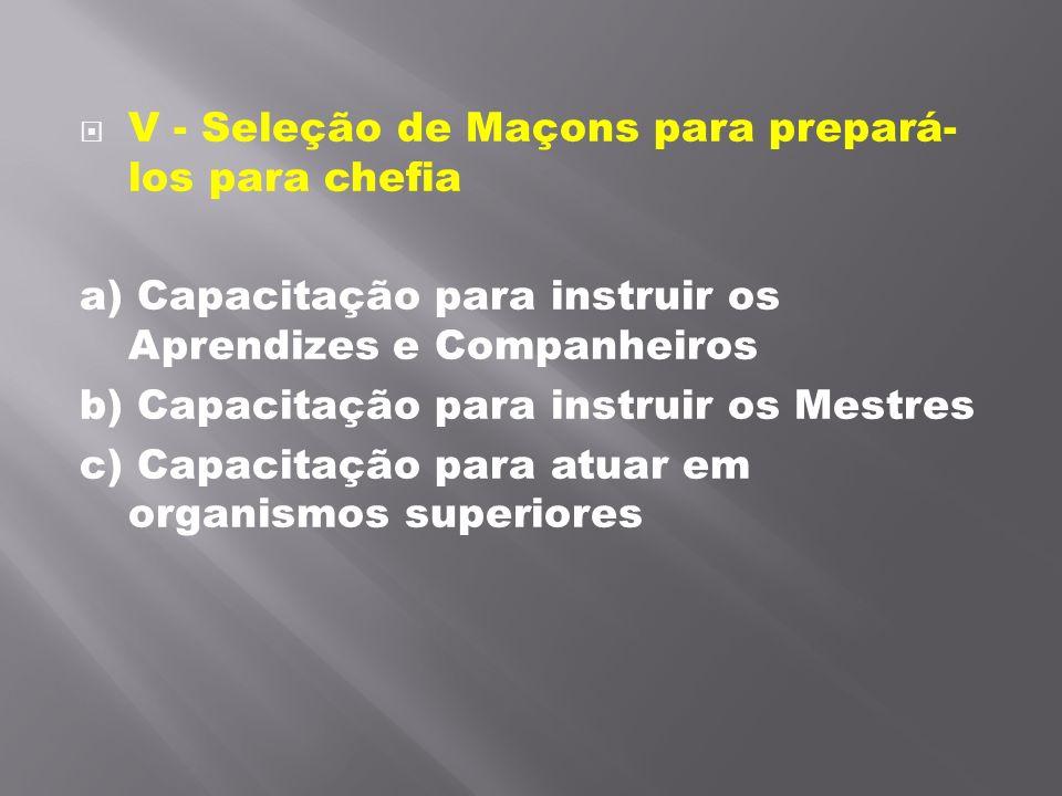 V - Seleção de Maçons para prepará- los para chefia a) Capacitação para instruir os Aprendizes e Companheiros b) Capacitação para instruir os Mestres