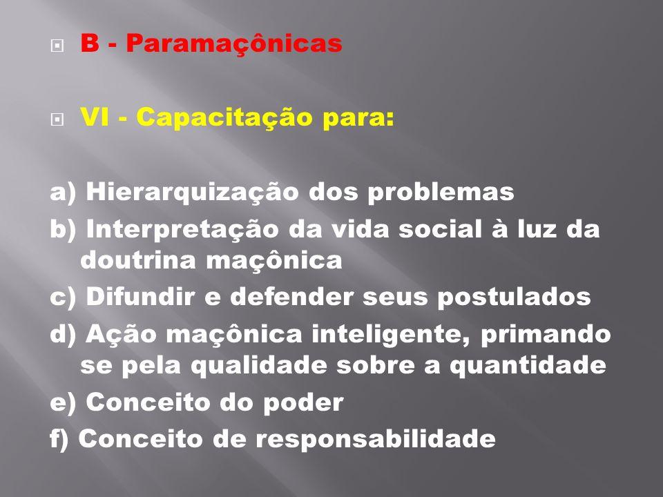 B - Paramaçônicas VI - Capacitação para: a) Hierarquização dos problemas b) Interpretação da vida social à luz da doutrina maçônica c) Difundir e de