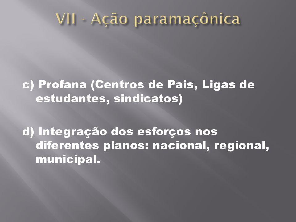 c) Profana (Centros de Pais, Ligas de estudantes, sindicatos) d) Integração dos esforços nos diferentes planos: nacional, regional, municipal.
