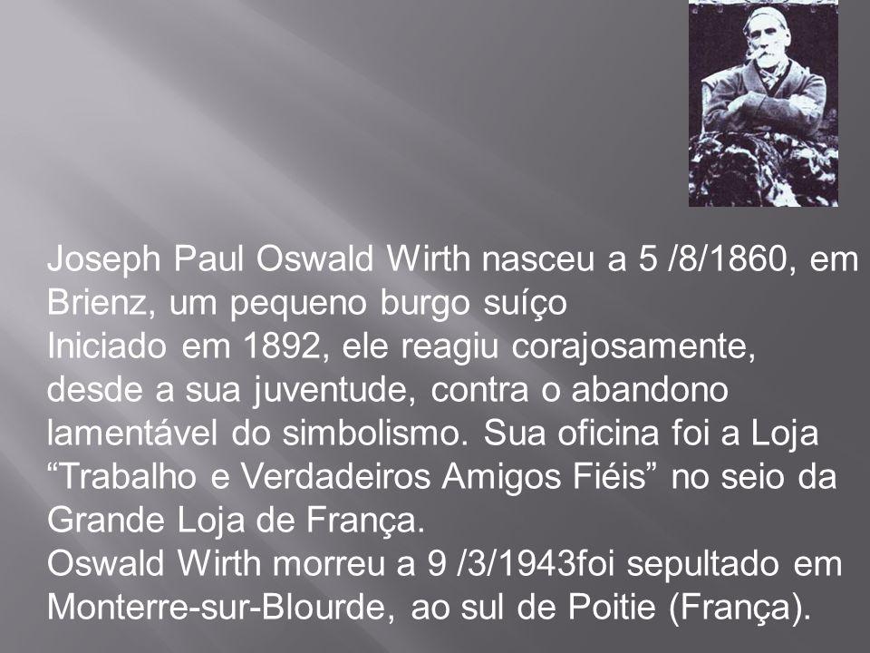 Joseph Paul Oswald Wirth nasceu a 5 /8/1860, em Brienz, um pequeno burgo suíço Iniciado em 1892, ele reagiu corajosamente, desde a sua juventude, cont