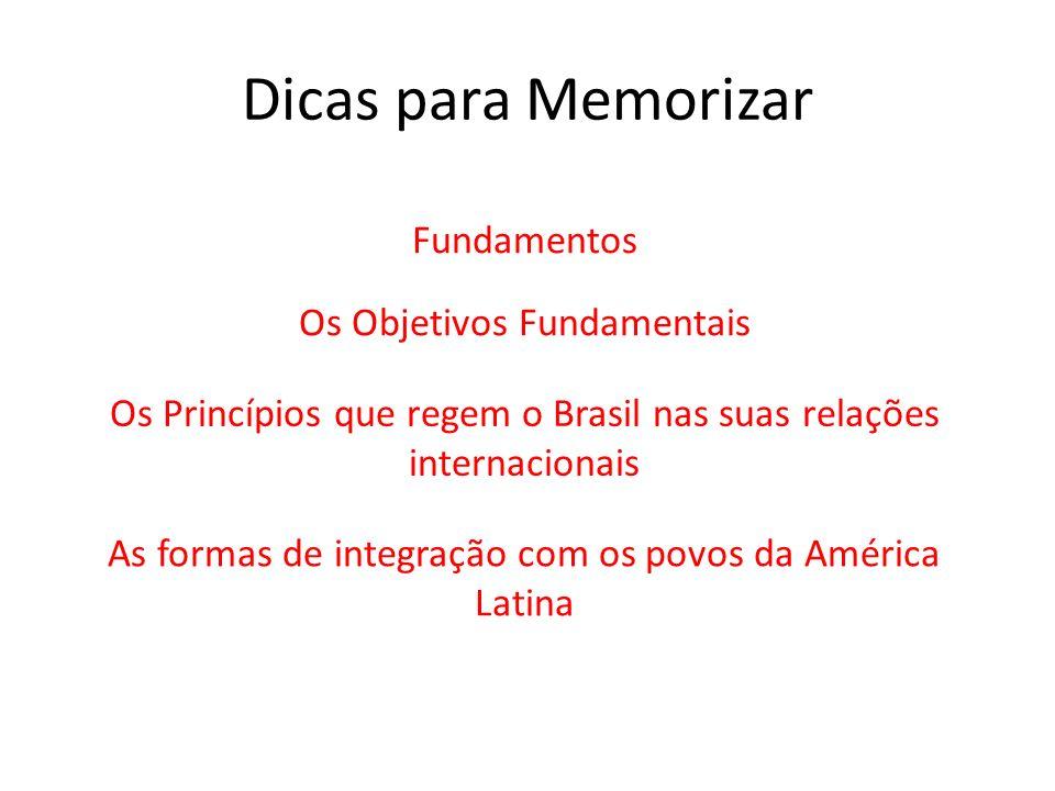 Dicas para Memorizar Fundamentos Os Objetivos Fundamentais Os Princípios que regem o Brasil nas suas relações internacionais As formas de integração c