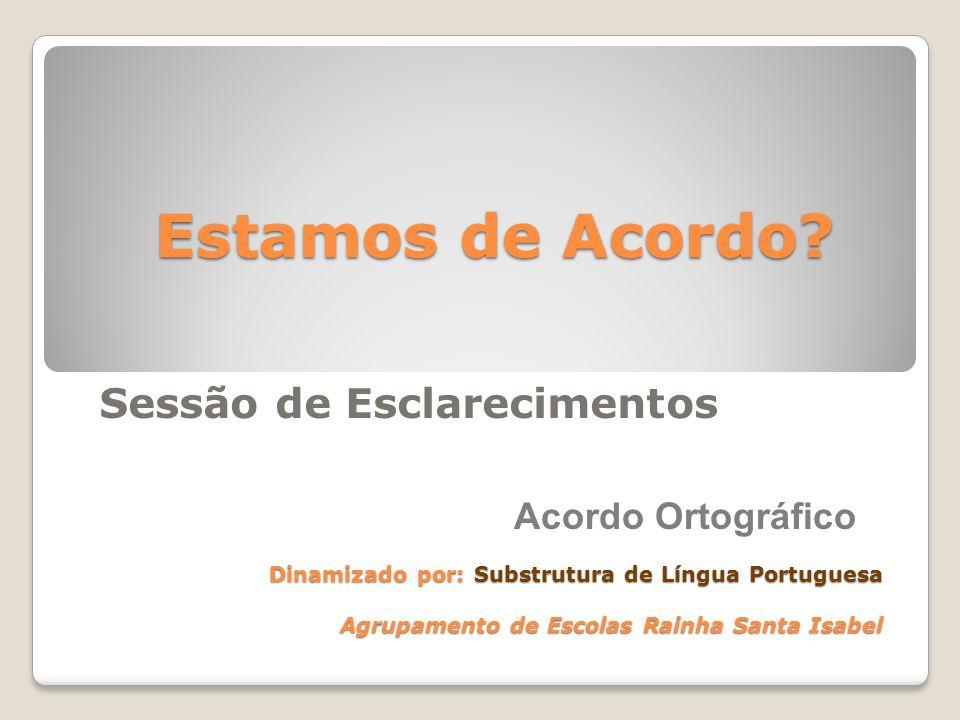 Sessão de Esclarecimentos Estamos de Acordo? Dinamizado por: Substrutura de Língua Portuguesa Agrupamento de Escolas Rainha Santa Isabel Acordo Ortogr