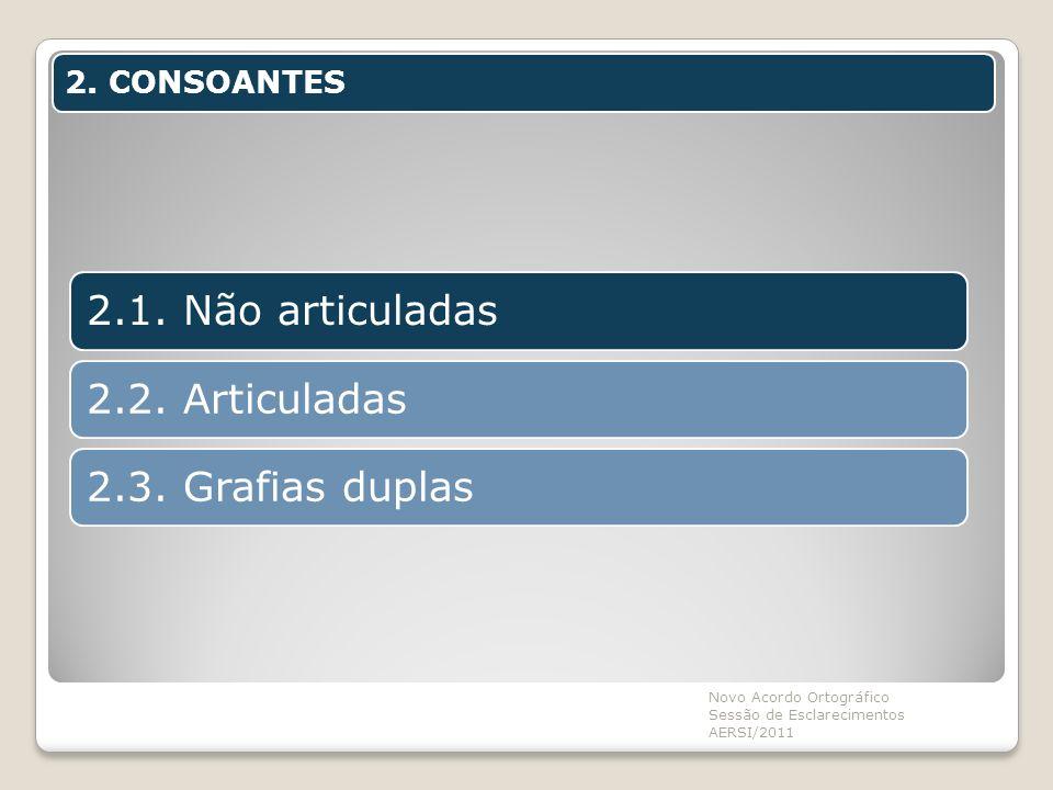 2. CONSOANTES Novo Acordo Ortográfico Sessão de Esclarecimentos AERSI/2011 2.1. Não articuladas2.2. Articuladas2.3. Grafias duplas