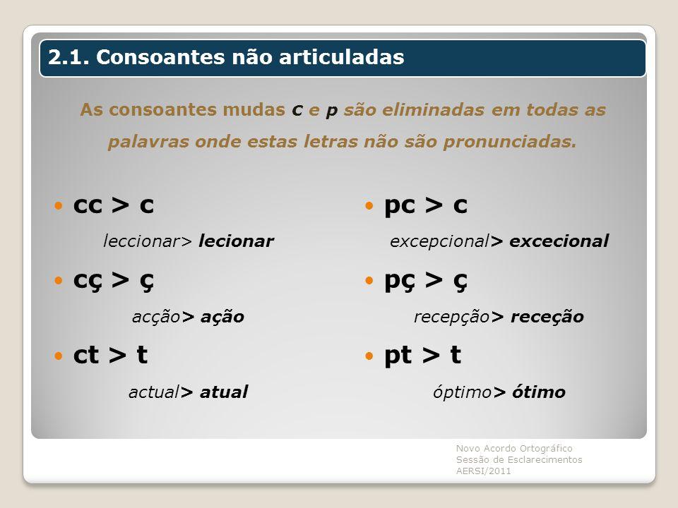 As consoantes mudas c e p são eliminadas em todas as palavras onde estas letras não são pronunciadas. cc > c leccionar> lecionar cç > ç acção> ação ct