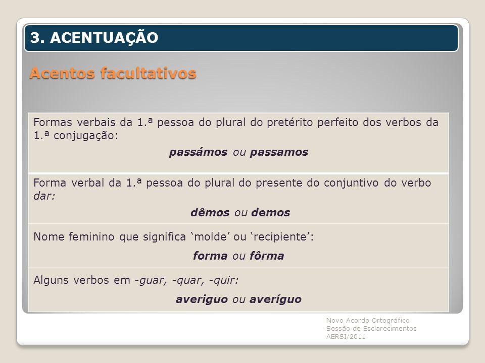 Acentos facultativos Novo Acordo Ortográfico Sessão de Esclarecimentos AERSI/2011 3. ACENTUAÇÃO Formas verbais da 1.ª pessoa do plural do pretérito pe