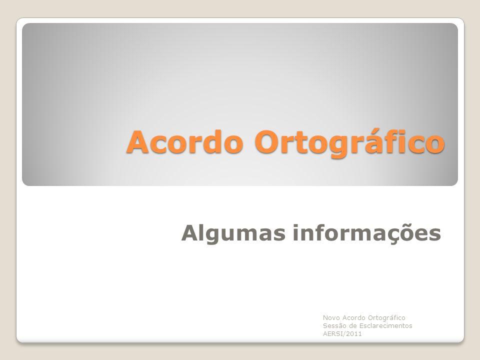 Algumas informações Acordo Ortográfico Novo Acordo Ortográfico Sessão de Esclarecimentos AERSI/2011