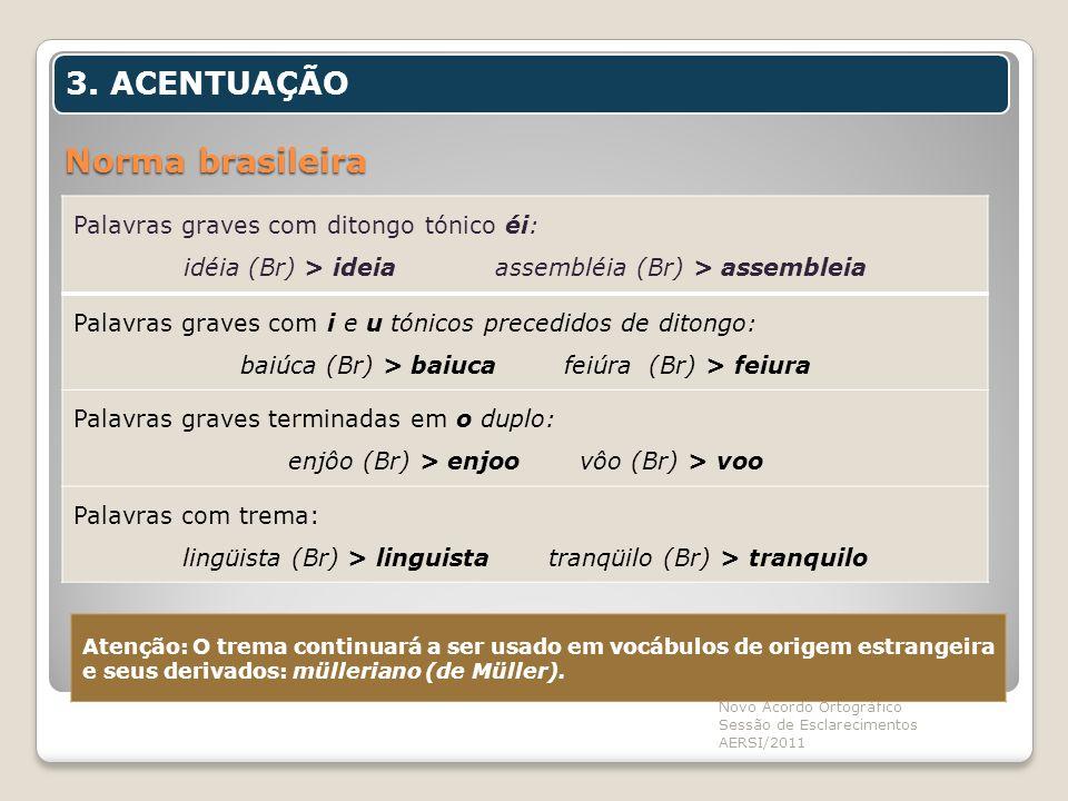 Norma brasileira Novo Acordo Ortográfico Sessão de Esclarecimentos AERSI/2011 3. ACENTUAÇÃO Palavras graves com ditongo tónico éi: idéia (Br) > ideia