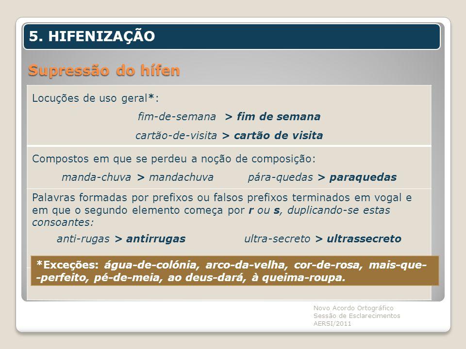 Supressão do hífen Novo Acordo Ortográfico Sessão de Esclarecimentos AERSI/2011 5. HIFENIZAÇÃO Locuções de uso geral*: fim-de-semana > fim de semana c