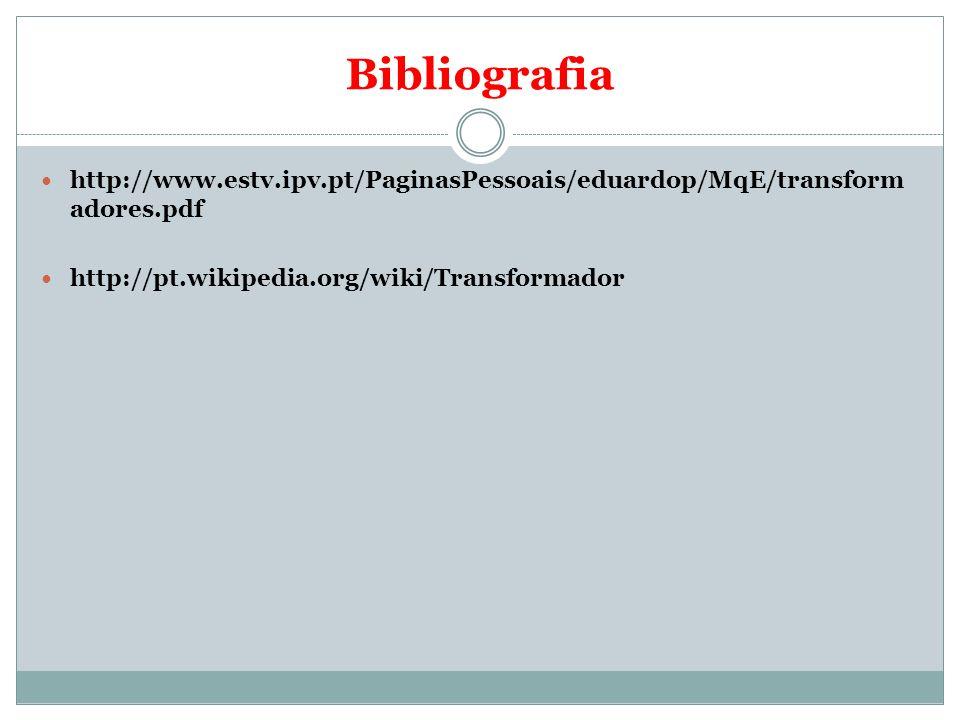 Bibliografia http://www.estv.ipv.pt/PaginasPessoais/eduardop/MqE/transform adores.pdf http://pt.wikipedia.org/wiki/Transformador