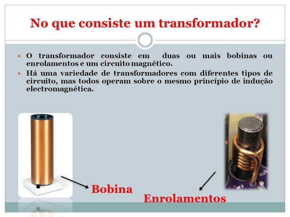 No que consiste um transformador? O transformador consiste em duas ou mais bobinas ou enrolamentos e um circuito magnético. Há uma variedade de transf