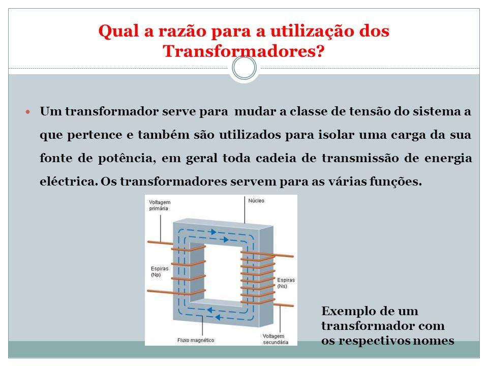 Qual a razão para a utilização dos Transformadores? Um transformador serve para mudar a classe de tensão do sistema a que pertence e também são utiliz