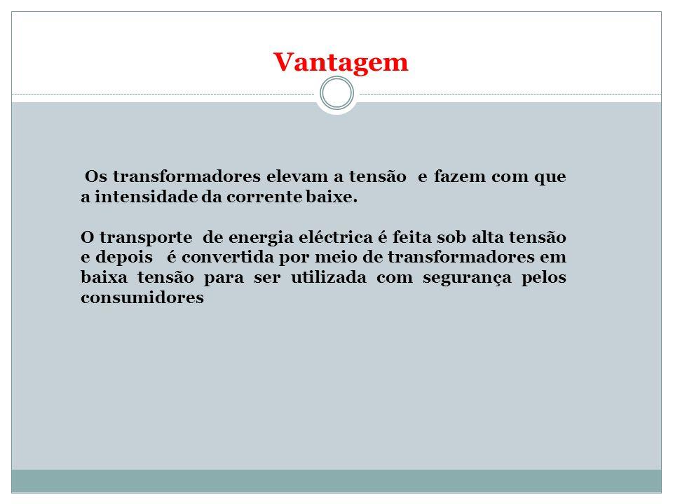 Vantagem Os transformadores elevam a tensão e fazem com que a intensidade da corrente baixe. O transporte de energia eléctrica é feita sob alta tensão