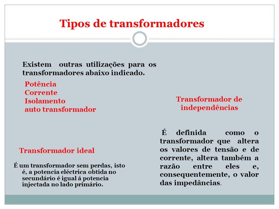 Transformador ideal É um transformador sem perdas, isto é, a potencia eléctrica obtida no secundário é igual á potencia injectada no lado primário. Ex