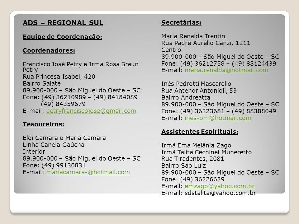 ADS – REGIONAL SUL Equipe de Coordenação: Coordenadores: Francisco José Petry e Irma Rosa Braun Petry Rua Princesa Isabel, 420 Bairro Salate 89.900-000 – São Miguel do Oeste – SC Fone: (49) 36210989 – (49) 84184089 (49) 84359679 E-mail: petryfranciscojose@gmail.competryfranciscojose@gmail.com Tesoureiros: Eloi Camara e Maria Camara Linha Canela Gaúcha Interior 89.900-000 – São Miguel do Oeste – SC Fone: (49) 99136831 E-mail: mariacamara-@hotmail.commariacamara-@hotmail.com Secretárias: Maria Renalda Trentin Rua Padre Aurélio Canzi, 1211 Centro 89.900-000 – São Miguel do Oeste – SC Fone: (49) 36212758 – (49) 88124439 E-mail: maria.renalda@hotmail.commaria.renalda@hotmail.com Inês Pedrotti Mascarello Rua Antenor Antonioli, 53 Bairro Andreatta 89.900-000 – São Miguel do Oeste – SC Fone: (49) 36223681 – (49) 88388049 E-mail: ines-pm@hotmail.comines-pm@hotmail.com Assistentes Espirituais: Irmã Ema Melânia Zago Irmã Talita Cechinel Muneretto Rua Tiradentes, 2081 Bairro São Luiz 89.900-000 – São Miguel do Oeste – SC Fone: (49) 36226629 E-mail: emzago@yahoo.com.bremzago@yahoo.com.br E-mail: sdstalita@yahoo.com.br