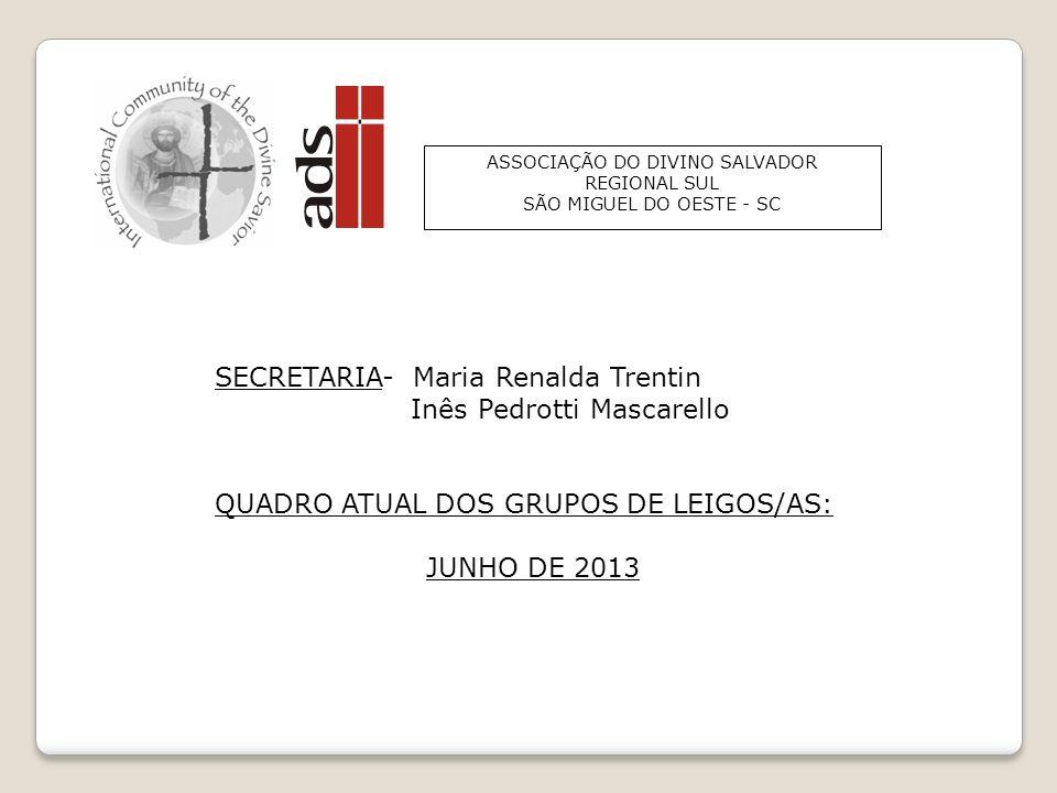ASSOCIAÇÃO DO DIVINO SALVADOR REGIONAL SUL SÃO MIGUEL DO OESTE - SC SECRETARIA- Maria Renalda Trentin Inês Pedrotti Mascarello QUADRO ATUAL DOS GRUPOS DE LEIGOS/AS: JUNHO DE 2013