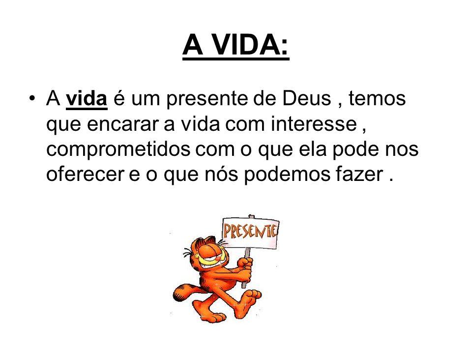 A VIDA: A vida é um presente de Deus, temos que encarar a vida com interesse, comprometidos com o que ela pode nos oferecer e o que nós podemos fazer.