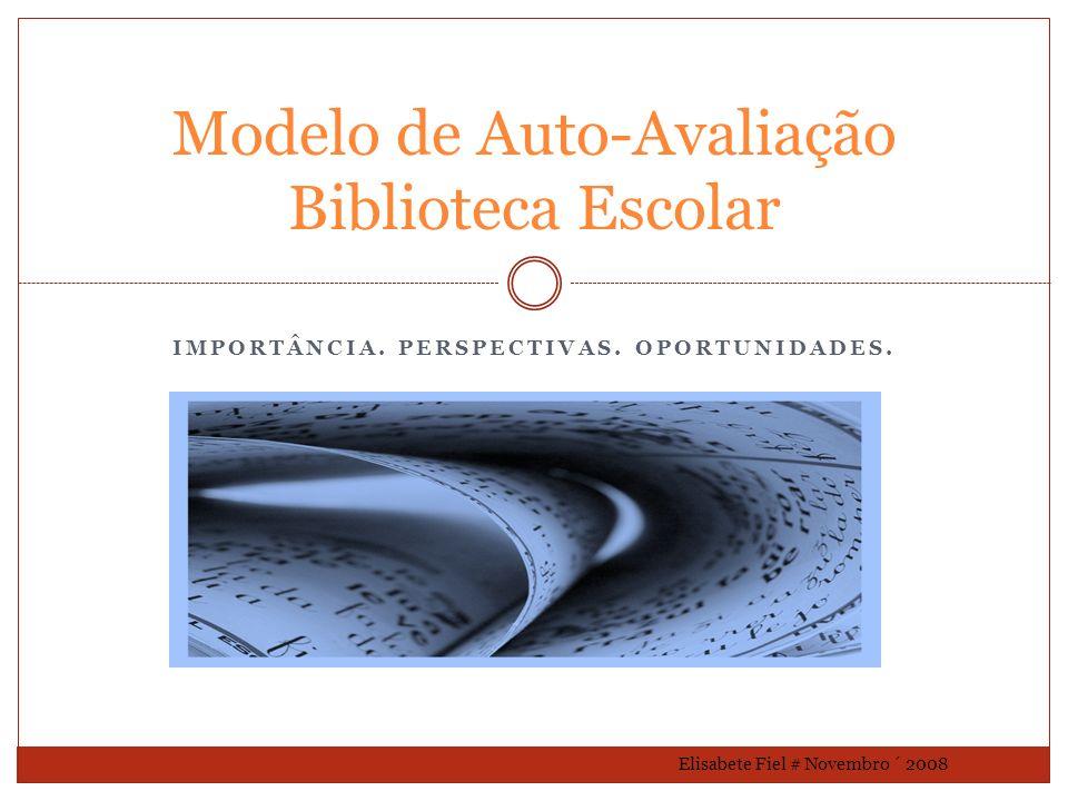 IMPORTÂNCIA. PERSPECTIVAS. OPORTUNIDADES. Modelo de Auto-Avaliação Biblioteca Escolar Elisabete Fiel # Novembro ´ 2008