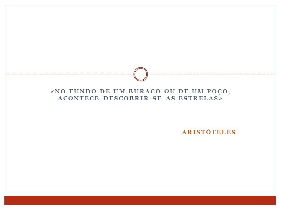 «NO FUNDO DE UM BURACO OU DE UM POÇO, ACONTECE DESCOBRIR-SE AS ESTRELAS» ARISTÓTELES