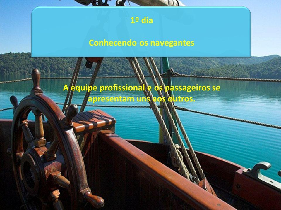 1º dia Conhecendo os navegantes A equipe profissional e os passageiros se apresentam uns aos outros.