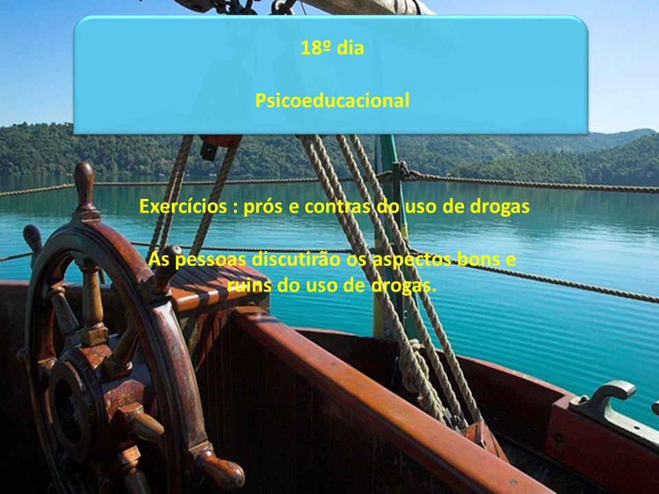 18º dia Psicoeducacional Exercícios : prós e contras do uso de drogas As pessoas discutirão os aspectos bons e ruins do uso de drogas.