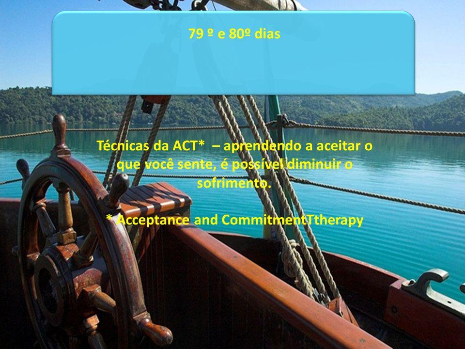 79 º e 80º dias Técnicas da ACT* – aprendendo a aceitar o que você sente, é possível diminuir o sofrimento. * Acceptance and CommitmentTtherapy