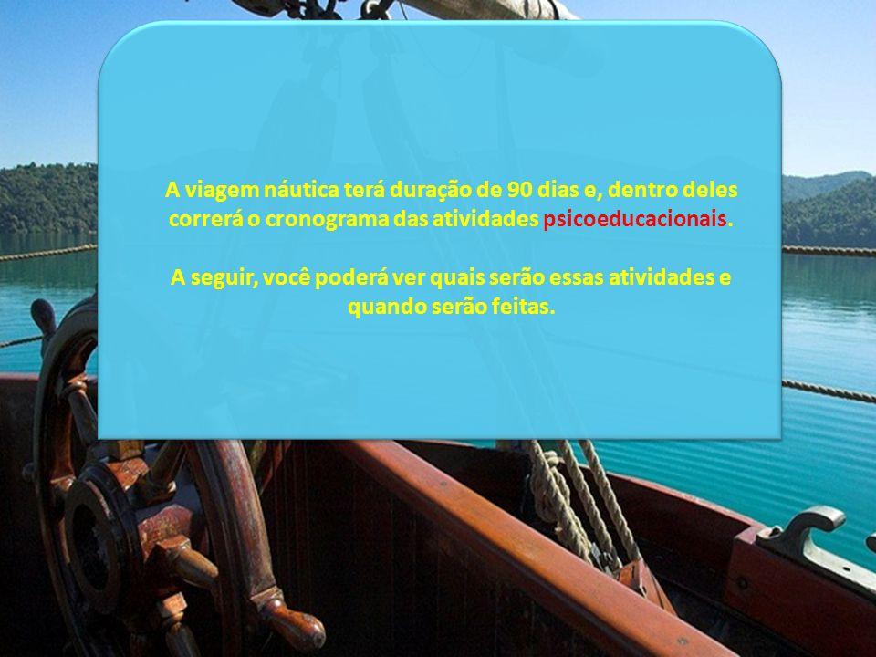A viagem náutica terá duração de 90 dias e, dentro deles correrá o cronograma das atividades psicoeducacionais. A seguir, você poderá ver quais serão
