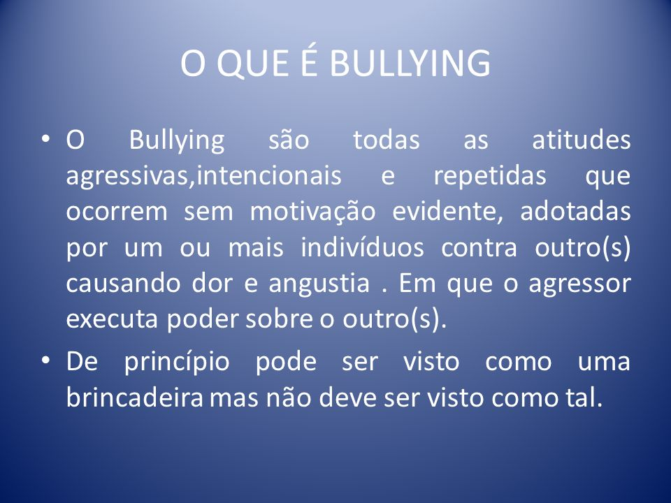 O QUE É BULLYING O Bullying são todas as atitudes agressivas,intencionais e repetidas que ocorrem sem motivação evidente, adotadas por um ou mais indi