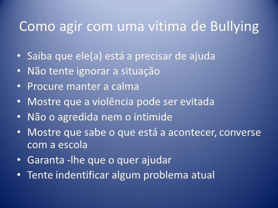 Como agir com uma vitima de Bullying Saiba que ele(a) está a precisar de ajuda Não tente ignorar a situação Procure manter a calma Mostre que a violên