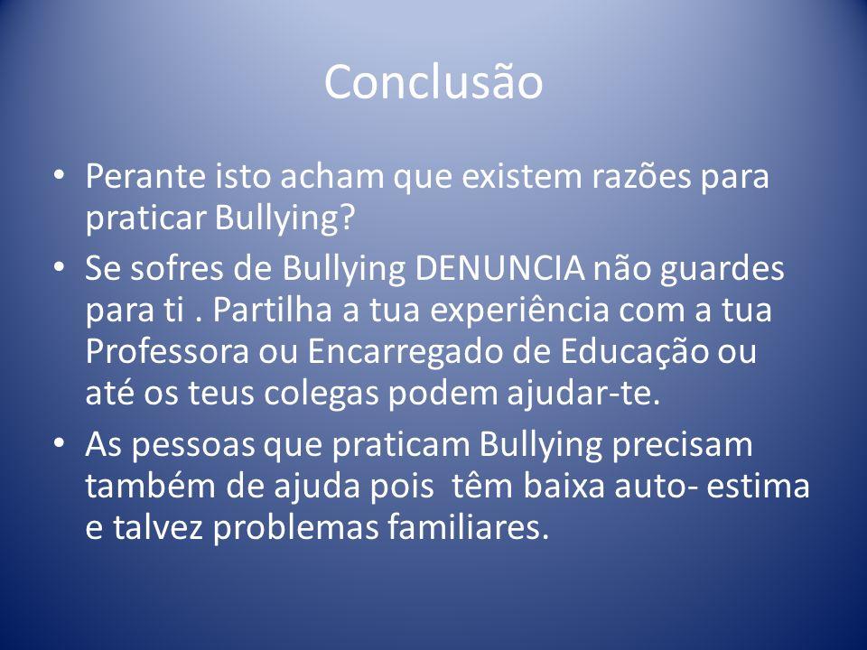 Conclusão Perante isto acham que existem razões para praticar Bullying? Se sofres de Bullying DENUNCIA não guardes para ti. Partilha a tua experiência
