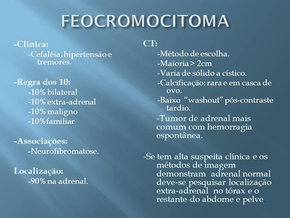 -Clínica: -Cefaléia, hipertensão e tremores. -Regra dos 10: -10% bilateral -10% extra-adrenal -10% maligno -10%familiar -Associações: -Neurofibromatos