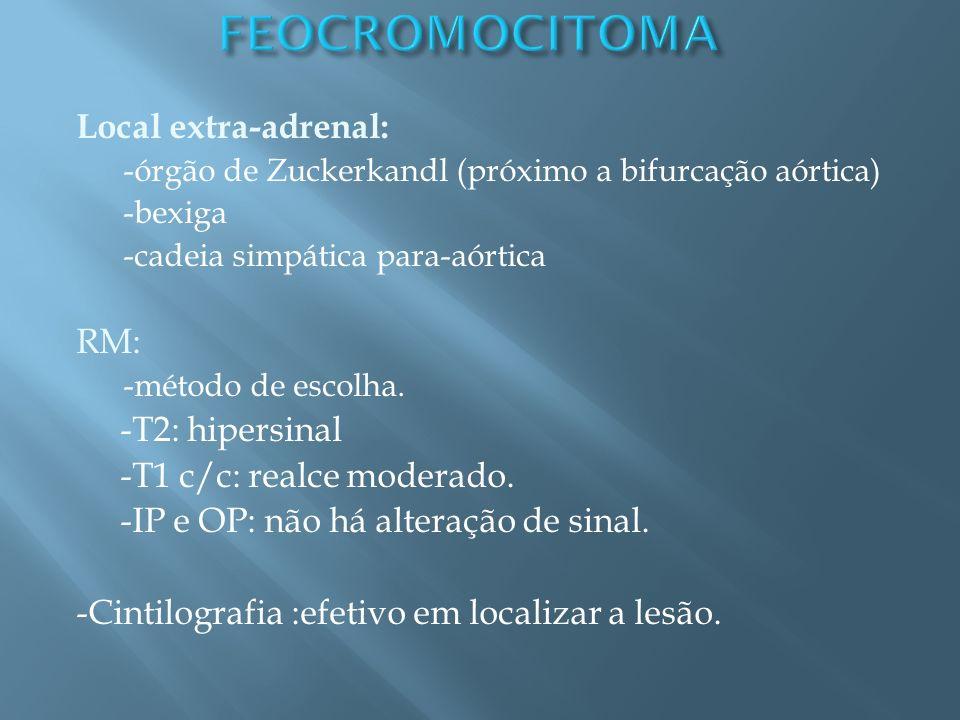 Local extra-adrenal: -órgão de Zuckerkandl (próximo a bifurcação aórtica) -bexiga -cadeia simpática para-aórtica RM: -método de escolha. -T2: hipersin
