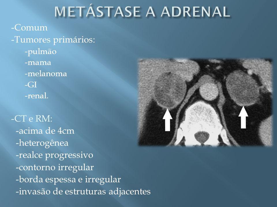 -Comum -Tumores primários: -pulmão -mama -melanoma -GI -renal. -CT e RM: -acima de 4cm -heterogênea -realce progressivo -contorno irregular -borda esp