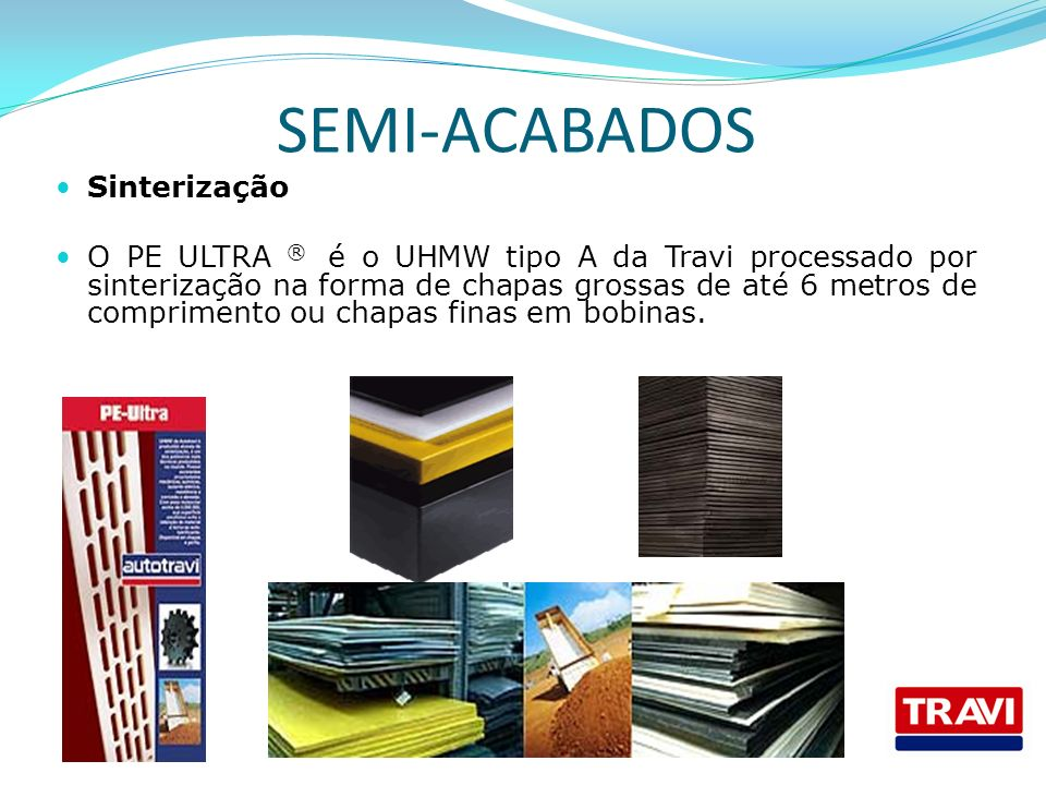 SEMI-ACABADOS Sinterização O PE ULTRA ® é o UHMW tipo A da Travi processado por sinterização na forma de chapas grossas de até 6 metros de comprimento