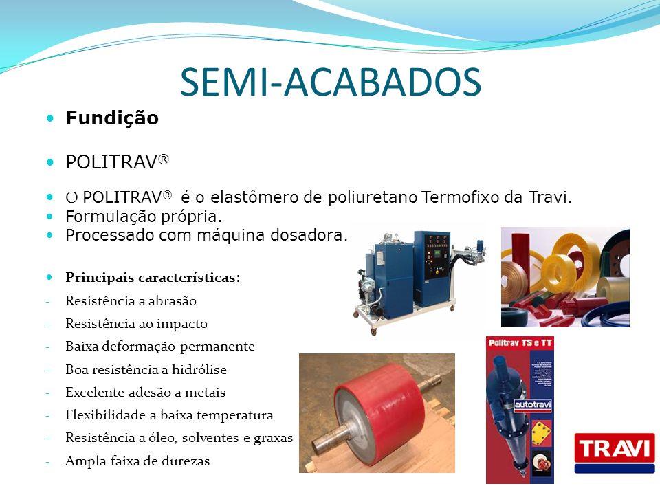 SEMI-ACABADOS Fundição POLITRAV ® O POLITRAV ® é o elastômero de poliuretano Termofixo da Travi. Formulação própria. Processado com máquina dosadora.