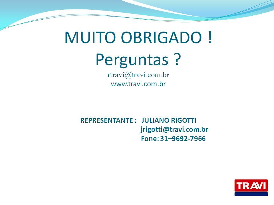 MUITO OBRIGADO ! Perguntas ? rtravi@travi.com.br www.travi.com.br REPRESENTANTE : JULIANO RIGOTTI jrigotti@travi.com.br Fone: 31–9692-7966