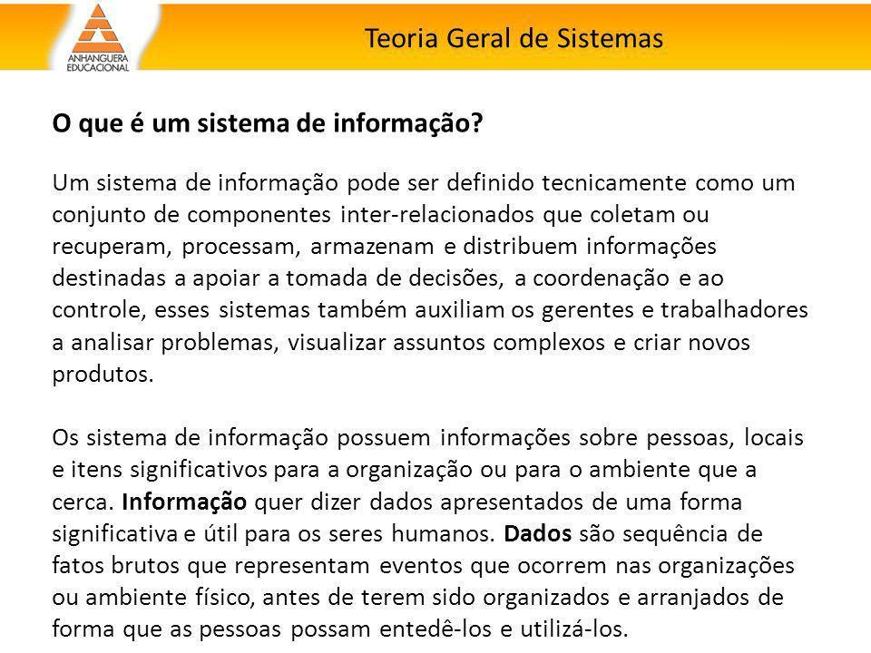 Teoria Geral de Sistemas O que é um sistema de informação? Um sistema de informação pode ser definido tecnicamente como um conjunto de componentes int