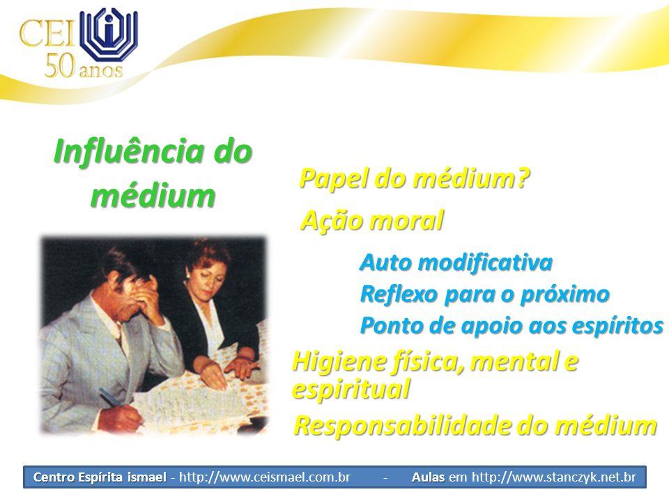Centro Espírita ismael Aulas Centro Espírita ismael - http://www.ceismael.com.br - Aulas em http://www.stanczyk.net.br Influência do médium Ação moral Auto modificativa Higiene física, mental e espiritual Responsabilidade do médium Reflexo para o próximo Ponto de apoio aos espíritos Papel do médium