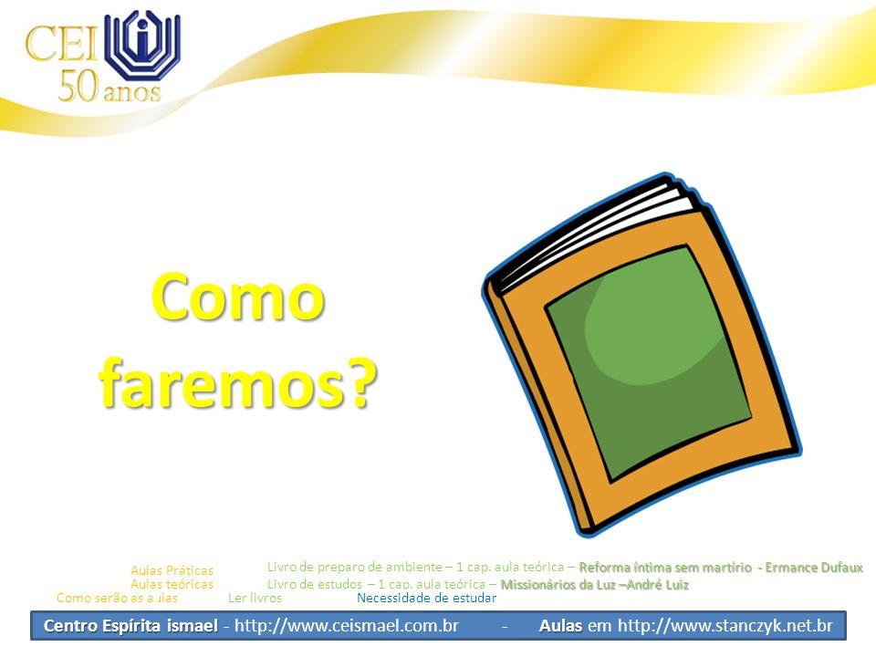 Centro Espírita ismael Aulas Centro Espírita ismael - http://www.ceismael.com.br - Aulas em http://www.stanczyk.net.br Como faremos? Como serão as aul