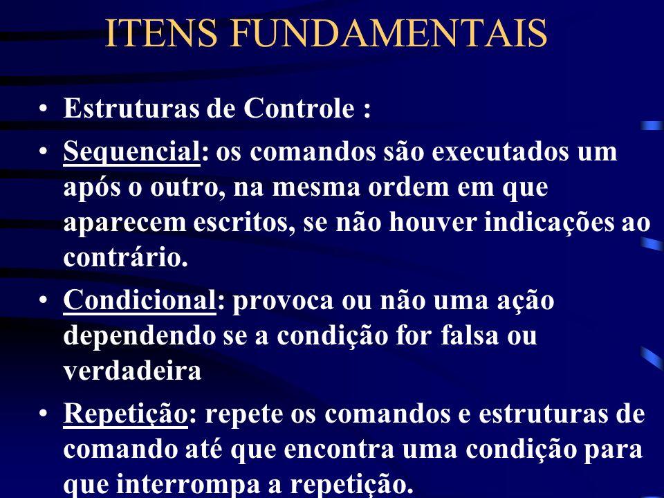 ITENS FUNDAMENTAIS Estruturas de Controle : Sequencial: os comandos são executados um após o outro, na mesma ordem em que aparecem escritos, se não houver indicações ao contrário.