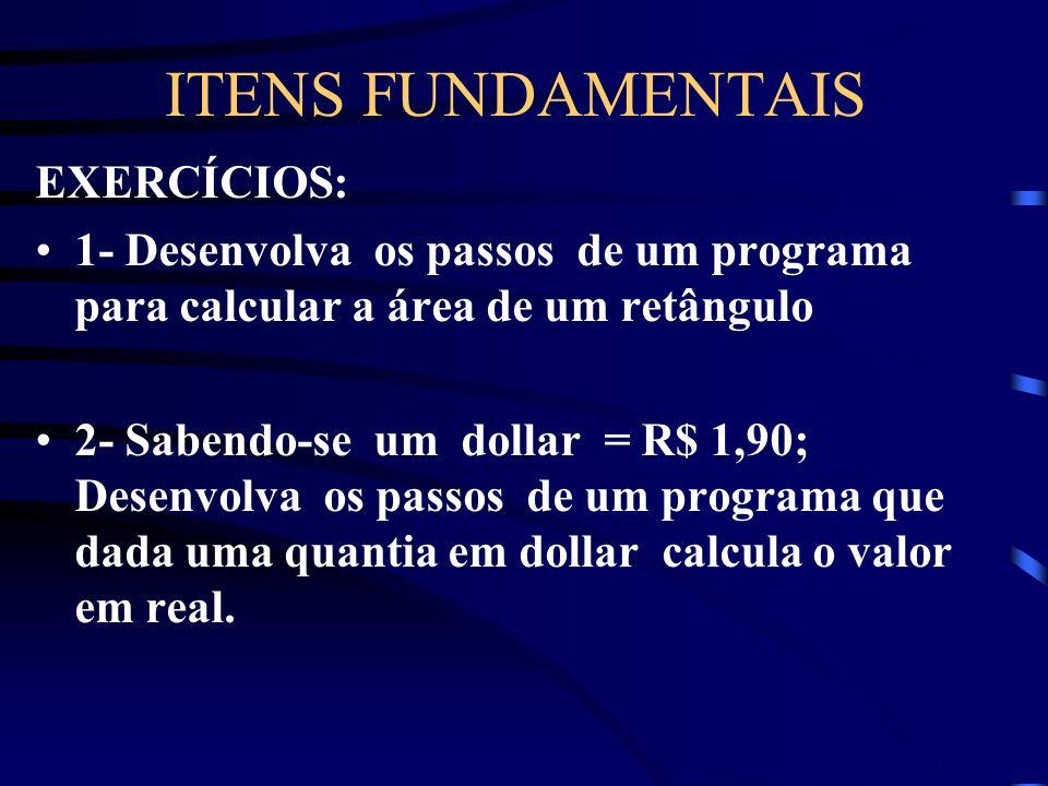 ITENS FUNDAMENTAIS EXERCÍCIOS: 1- Desenvolva os passos de um programa para calcular a área de um retângulo 2- Sabendo-se um dollar = R$ 1,90; Desenvolva os passos de um programa que dada uma quantia em dollar calcula o valor em real.