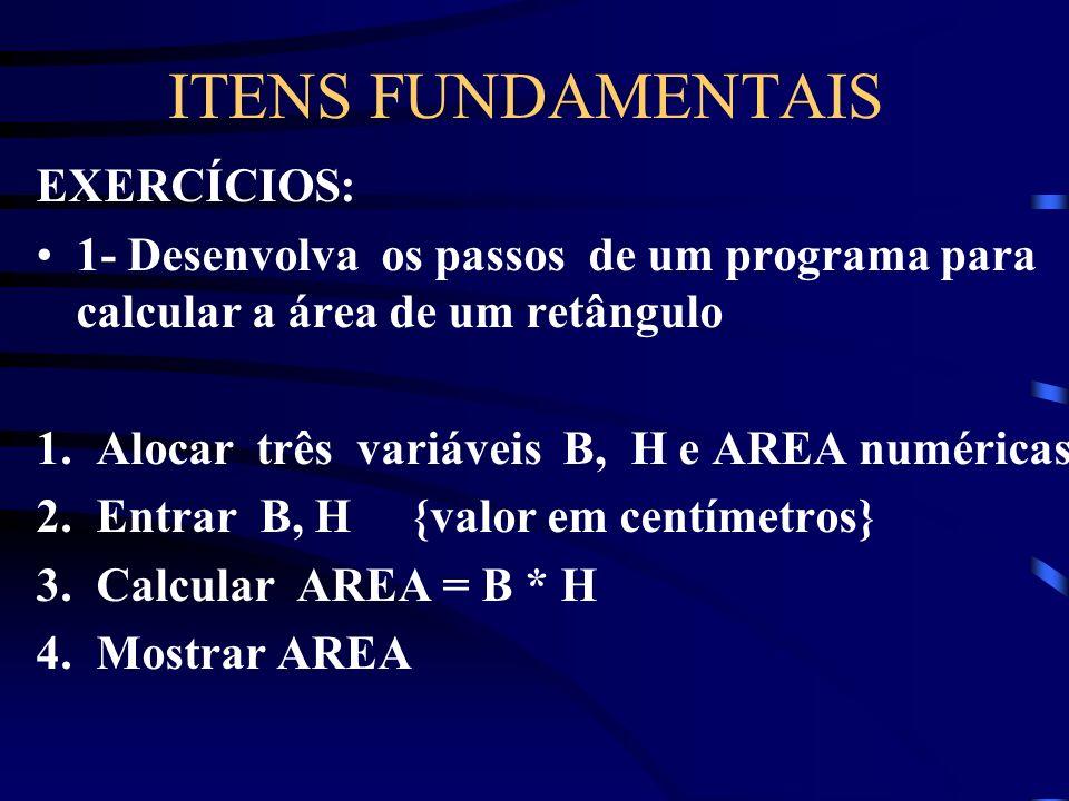 ITENS FUNDAMENTAIS EXERCÍCIOS: 1- Desenvolva os passos de um programa para calcular a área de um retângulo 1.