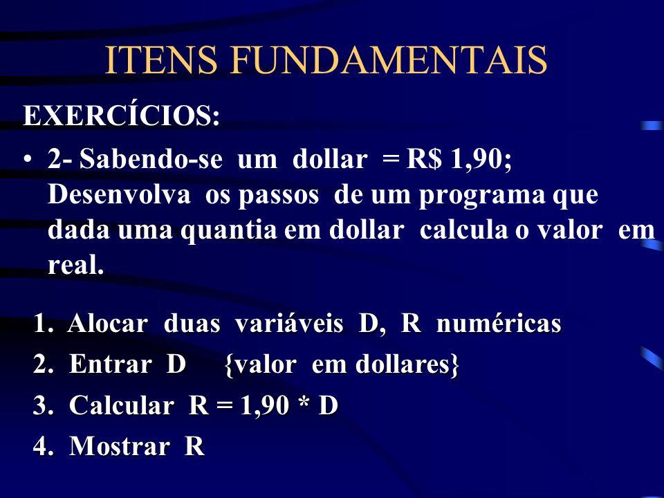ITENS FUNDAMENTAIS EXERCÍCIOS: 2- Sabendo-se um dollar = R$ 1,90; Desenvolva os passos de um programa que dada uma quantia em dollar calcula o valor em real.