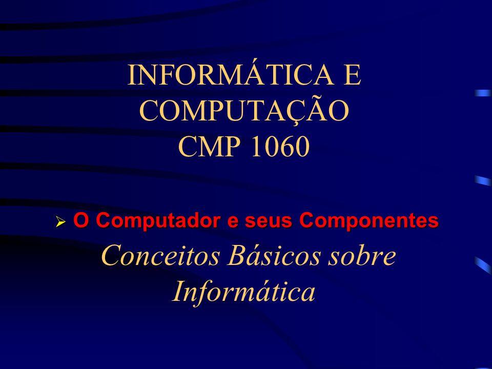 INFORMÁTICA E COMPUTAÇÃO CMP 1060 Conceitos Básicos sobre Informática O Computador e seus Componentes O Computador e seus Componentes
