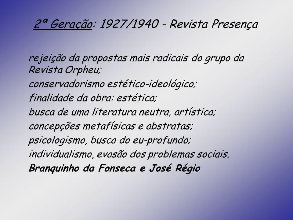 2ª Geração: 1927/1940 - Revista Presença rejeição da propostas mais radicais do grupo da Revista Orpheu; conservadorismo estético-ideológico; finalida
