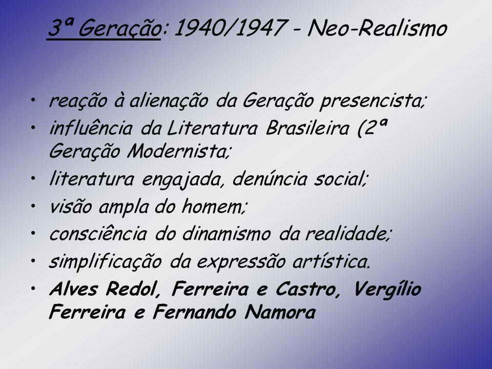 3ª Geração: 1940/1947 - Neo-Realismo reação à alienação da Geração presencista; influência da Literatura Brasileira (2ª Geração Modernista; literatura