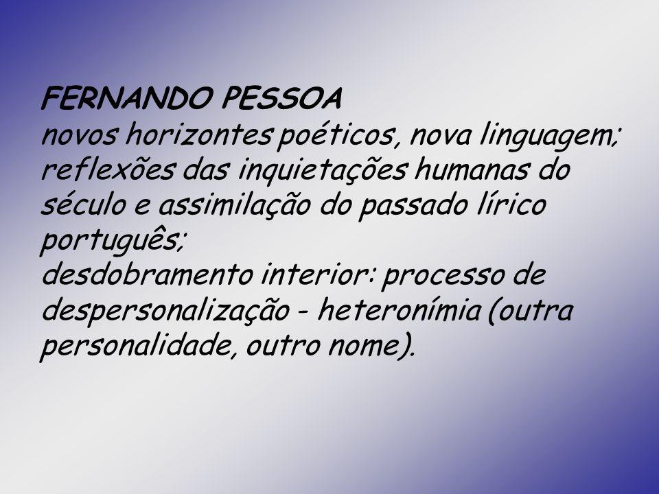 FERNANDO PESSOA novos horizontes poéticos, nova linguagem; reflexões das inquietações humanas do século e assimilação do passado lírico português; des