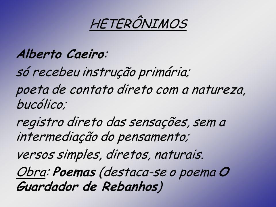 HETERÔNIMOS Alberto Caeiro: só recebeu instrução primária; poeta de contato direto com a natureza, bucólico; registro direto das sensações, sem a inte