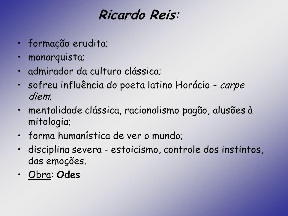 Ricardo Reis: formação erudita; monarquista; admirador da cultura clássica; sofreu influência do poeta latino Horácio - carpe diem; mentalidade clássi