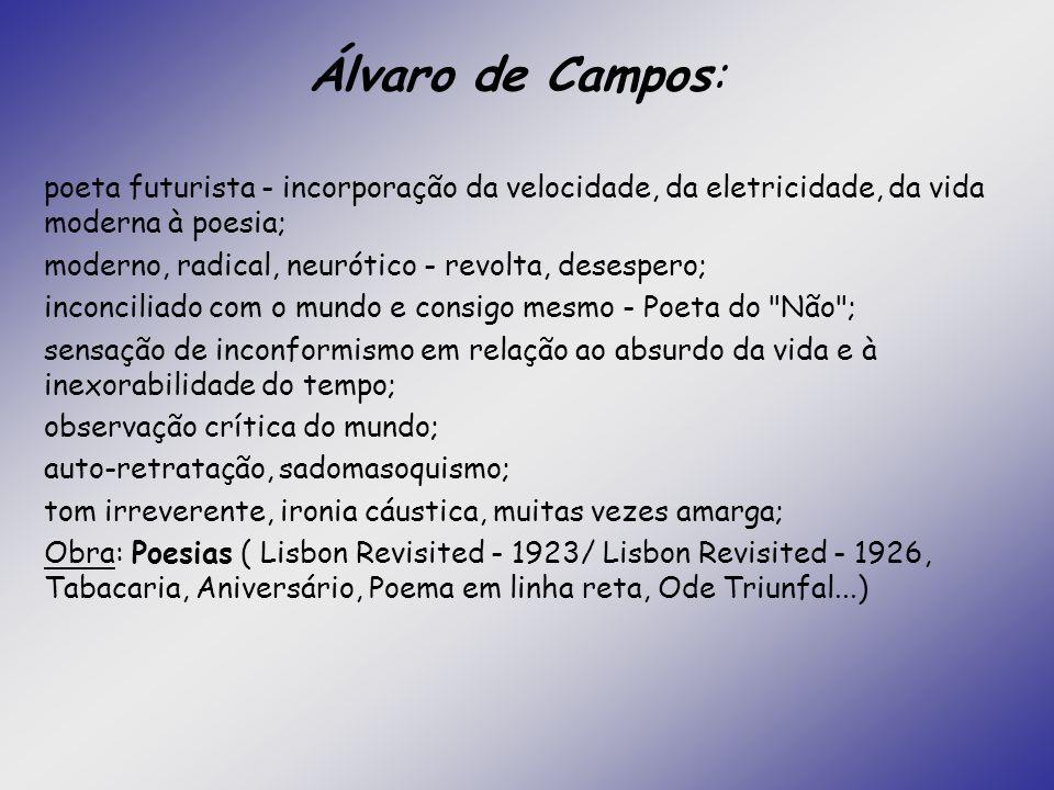 Álvaro de Campos: poeta futurista - incorporação da velocidade, da eletricidade, da vida moderna à poesia; moderno, radical, neurótico - revolta, dese