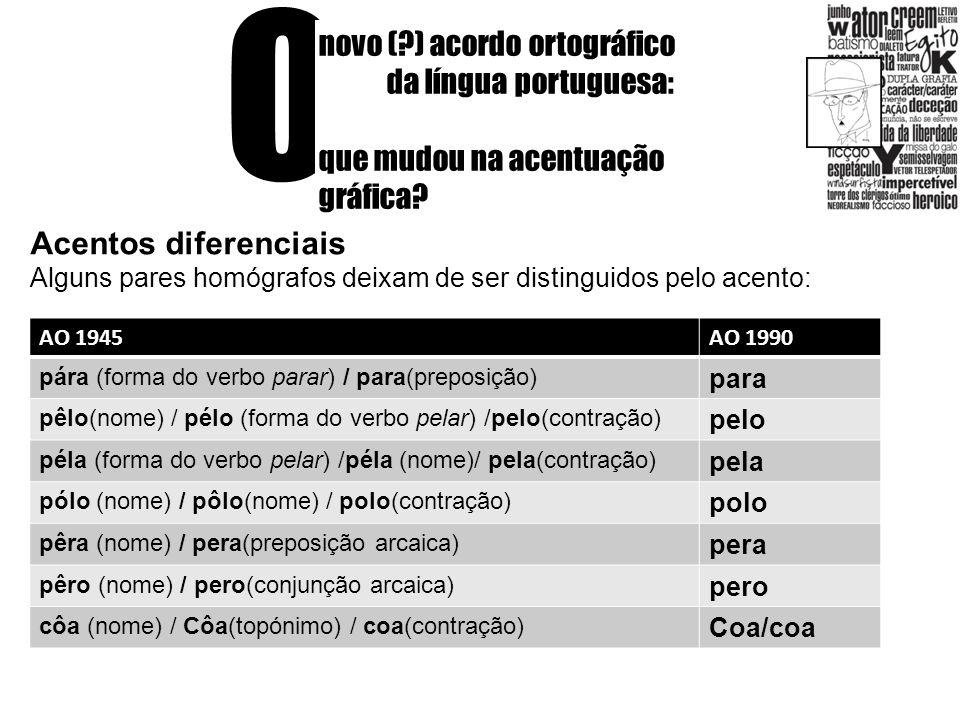 O novo (?) acordo ortográfico da língua portuguesa: que mudou na acentuação gráfica? Acentos diferenciais Alguns pares homógrafos deixam de ser distin
